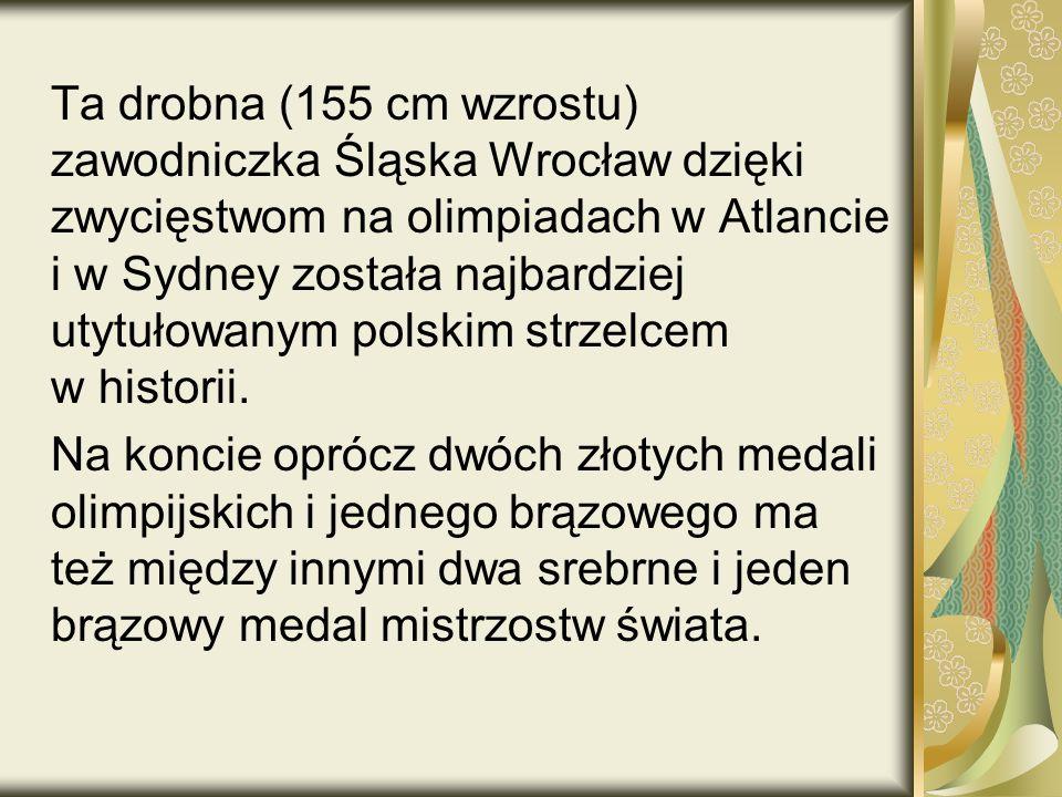 Ta drobna (155 cm wzrostu) zawodniczka Śląska Wrocław dzięki zwycięstwom na olimpiadach w Atlancie i w Sydney została najbardziej utytułowanym polskim strzelcem