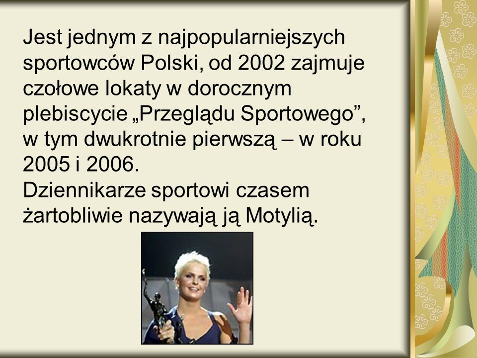 """Jest jednym z najpopularniejszych sportowców Polski, od 2002 zajmuje czołowe lokaty w dorocznym plebiscycie """"Przeglądu Sportowego , w tym dwukrotnie pierwszą – w roku 2005 i 2006."""