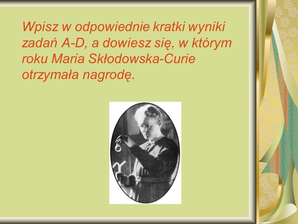 Wpisz w odpowiednie kratki wyniki zadań A-D, a dowiesz się, w którym roku Maria Skłodowska-Curie otrzymała nagrodę.