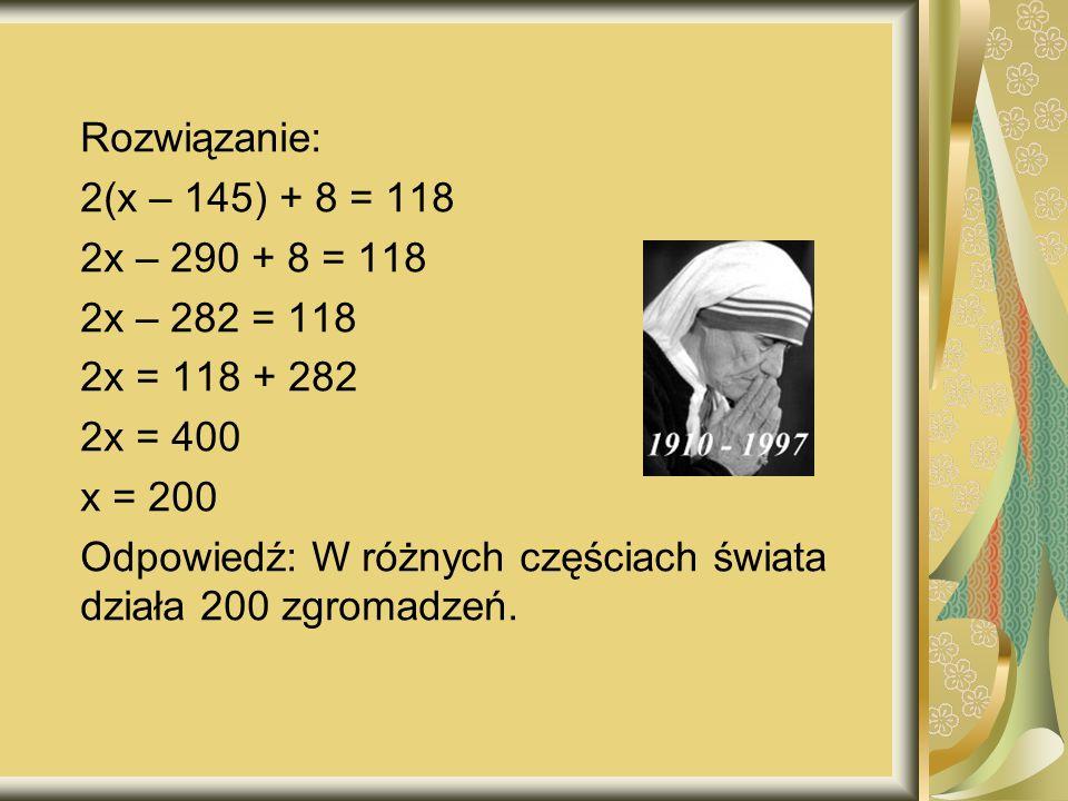 Rozwiązanie: 2(x – 145) + 8 = 118. 2x – 290 + 8 = 118. 2x – 282 = 118. 2x = 118 + 282. 2x = 400.
