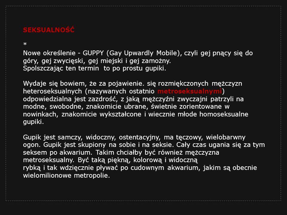 SEKSUALNOŚĆ * Nowe określenie - GUPPY (Gay Upwardly Mobile), czyli gej pnący się do góry, gej zwycięski, gej miejski i gej zamożny.