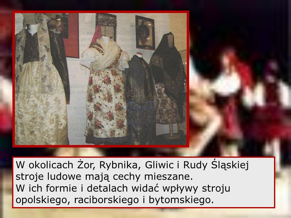 W okolicach Żor, Rybnika, Gliwic i Rudy Śląskiej stroje ludowe mają cechy mieszane.