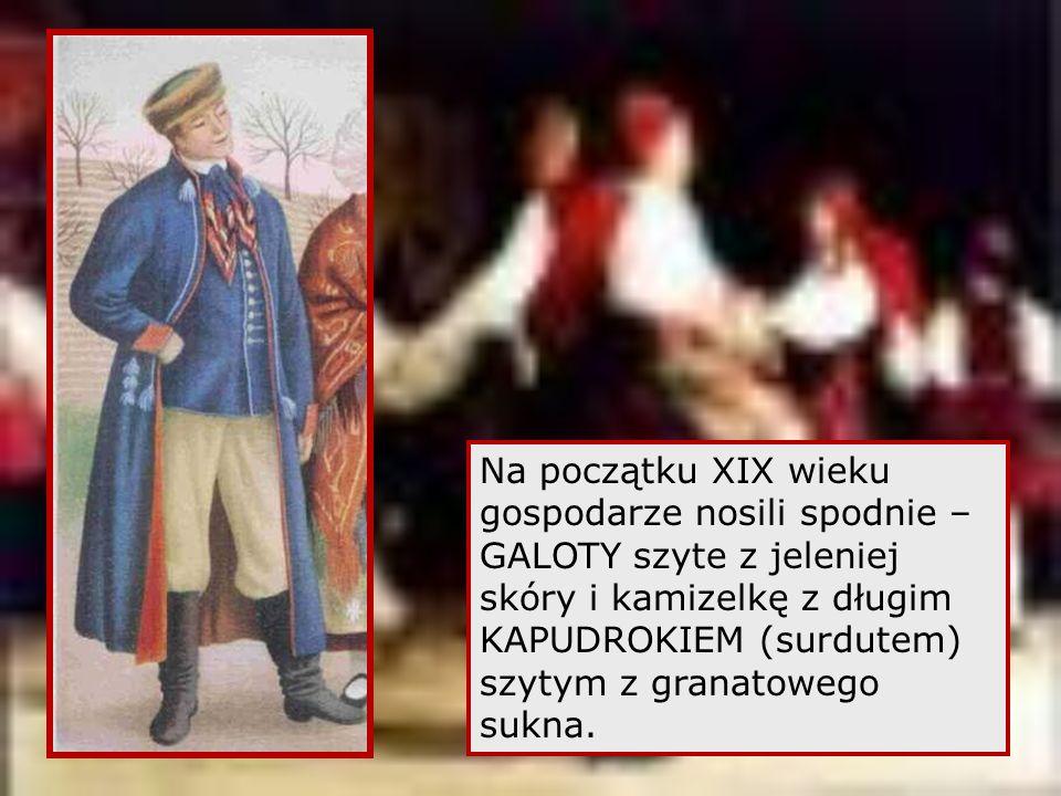 Na początku XIX wieku gospodarze nosili spodnie – GALOTY szyte z jeleniej skóry i kamizelkę z długim KAPUDROKIEM (surdutem) szytym z granatowego sukna.