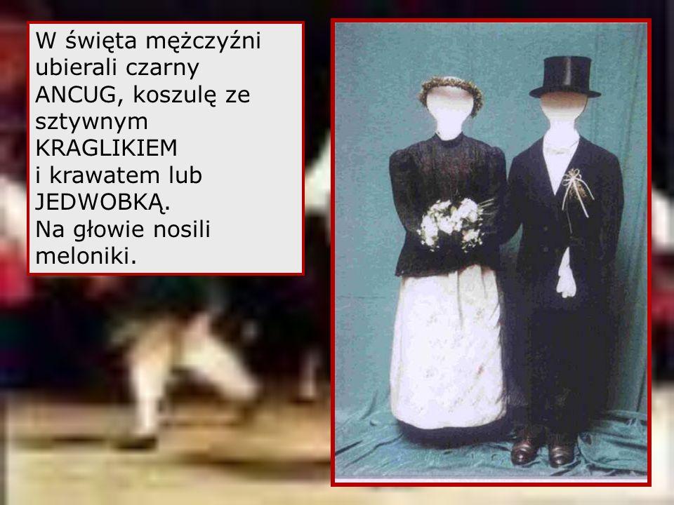 W święta mężczyźni ubierali czarny ANCUG, koszulę ze sztywnym KRAGLIKIEM i krawatem lub JEDWOBKĄ.
