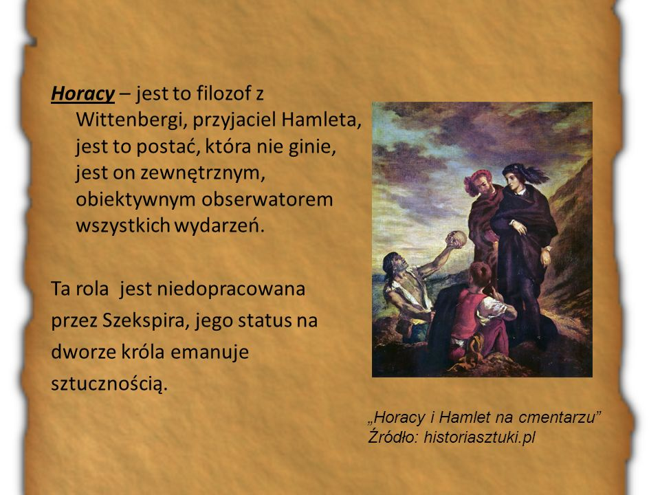 Horacy – jest to filozof z Wittenbergi, przyjaciel Hamleta, jest to postać, która nie ginie, jest on zewnętrznym, obiektywnym obserwatorem wszystkich wydarzeń. Ta rola jest niedopracowana przez Szekspira, jego status na dworze króla emanuje sztucznością.