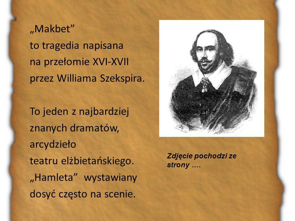 """""""Makbet to tragedia napisana na przełomie XVI-XVII przez Williama Szekspira. To jeden z najbardziej znanych dramatów, arcydzieło teatru elżbietańskiego. """"Hamleta wystawiany dosyć często na scenie."""