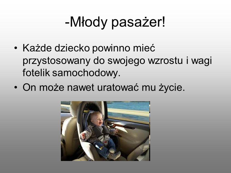 -Młody pasażer! Każde dziecko powinno mieć przystosowany do swojego wzrostu i wagi fotelik samochodowy.