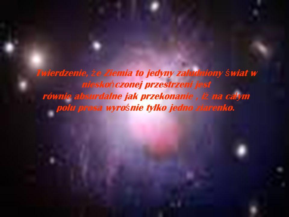 Twierdzenie, że Ziemia to jedyny zaludniony świat w nieskończonej przestrzeni jest równie absurdalne jak przekonanie , iż na całym polu prosa wyrośnie tylko jedno ziarenko.