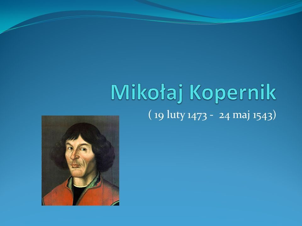 Mikołaj Kopernik ( 19 luty 1473 - 24 maj 1543)