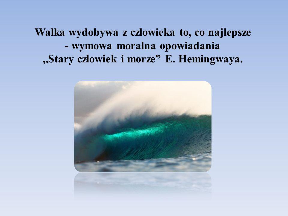 Walka wydobywa z człowieka to, co najlepsze - wymowa moralna opowiadania ,,Stary człowiek i morze E.