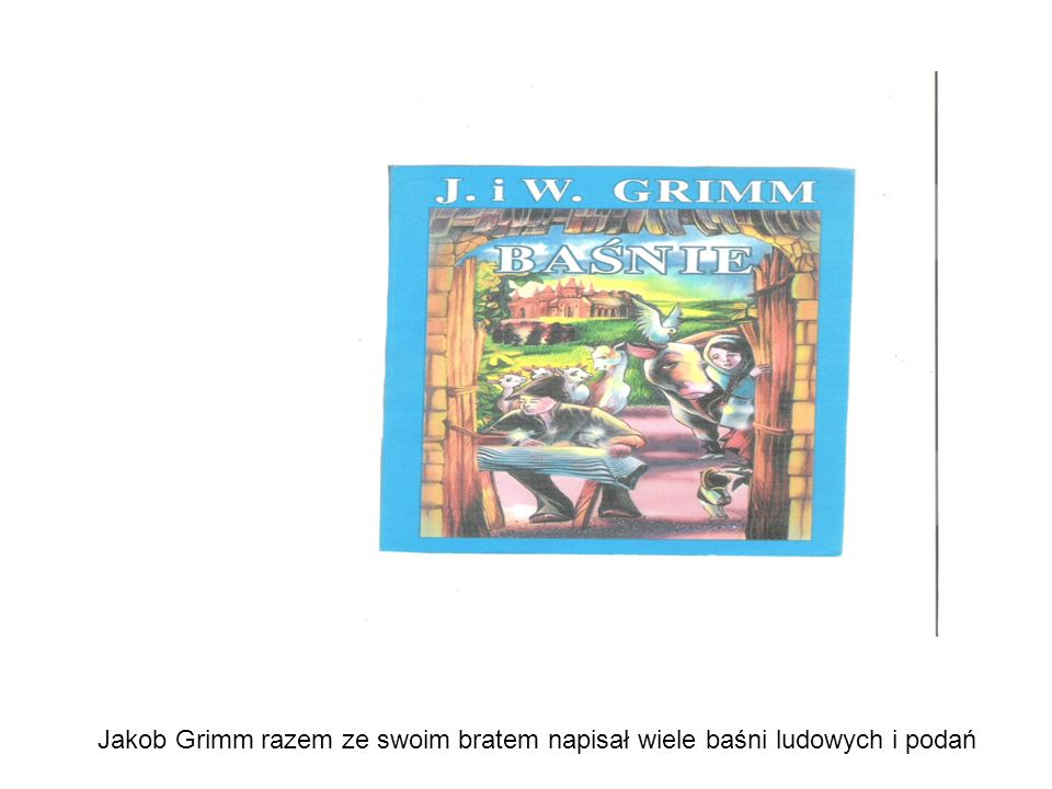 Jakob Grimm razem ze swoim bratem napisał wiele baśni ludowych i podań