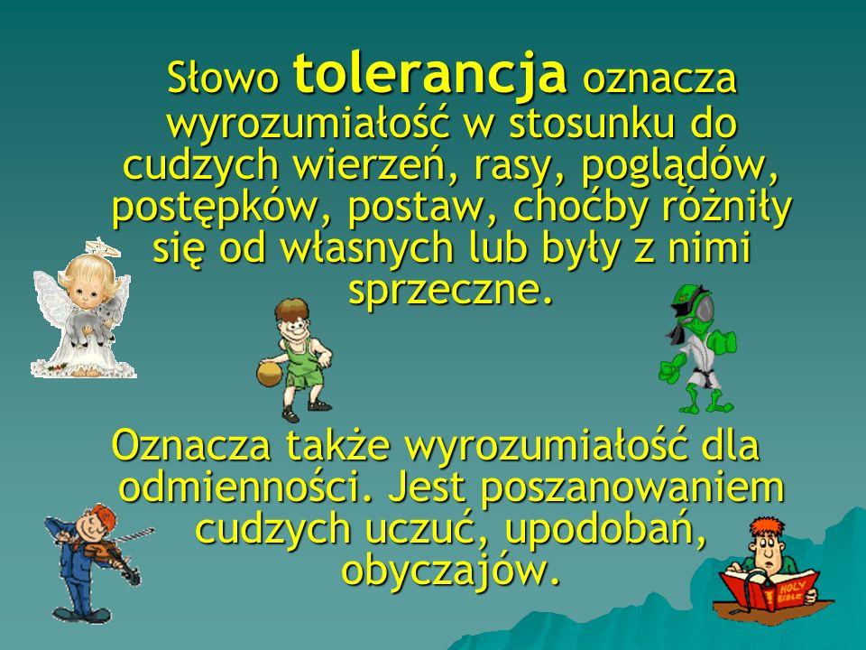 Słowo tolerancja oznacza wyrozumiałość w stosunku do cudzych wierzeń, rasy, poglądów, postępków, postaw, choćby różniły się od własnych lub były z nimi sprzeczne.