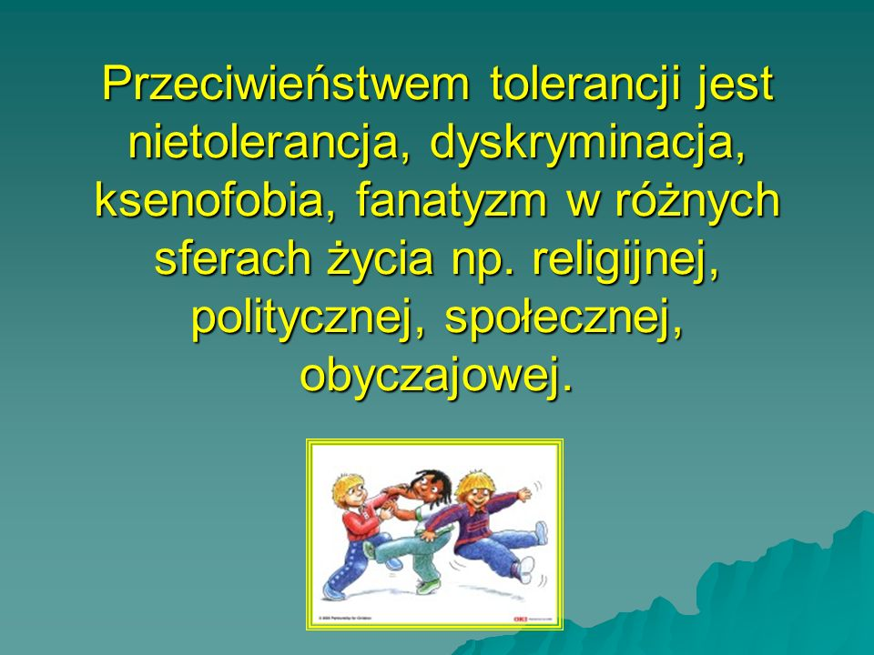 Przeciwieństwem tolerancji jest nietolerancja, dyskryminacja, ksenofobia, fanatyzm w różnych sferach życia np.