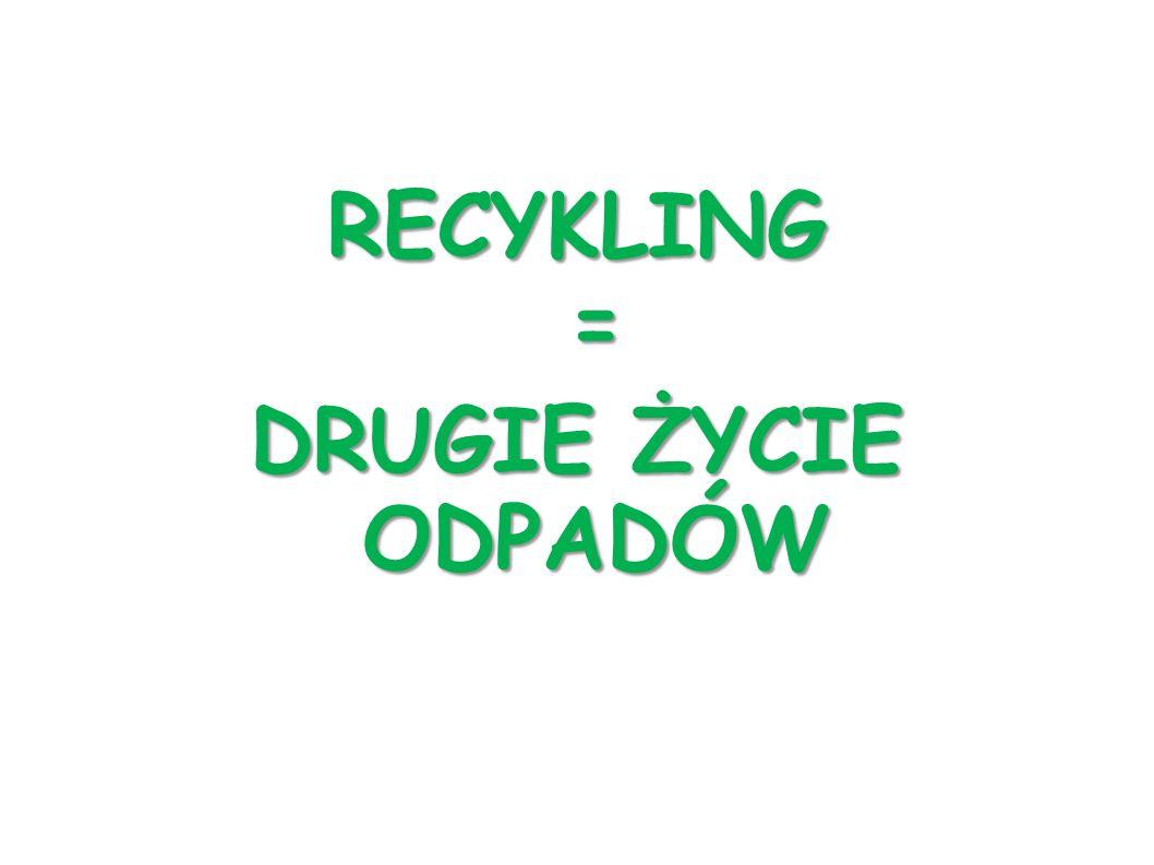 RECYKLING = DRUGIE ŻYCIE ODPADÓW