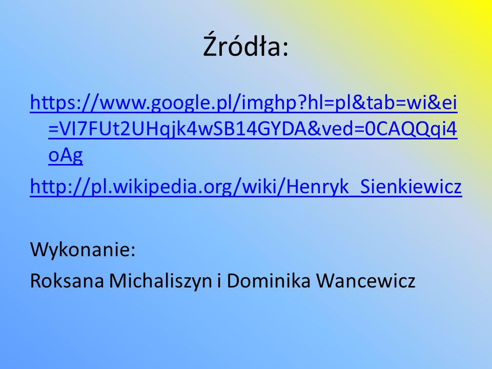 Źródła: https://www.google.pl/imghp hl=pl&tab=wi&ei=VI7FUt2UHqjk4wSB14GYDA&ved=0CAQQqi4oAg. http://pl.wikipedia.org/wiki/Henryk_Sienkiewicz.