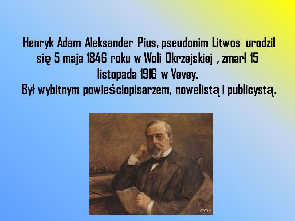 Henryk Adam Aleksander Pius, pseudonim Litwos urodził się 5 maja 1846 roku w Woli Okrzejskiej , zmarł 15 listopada 1916 w Vevey.