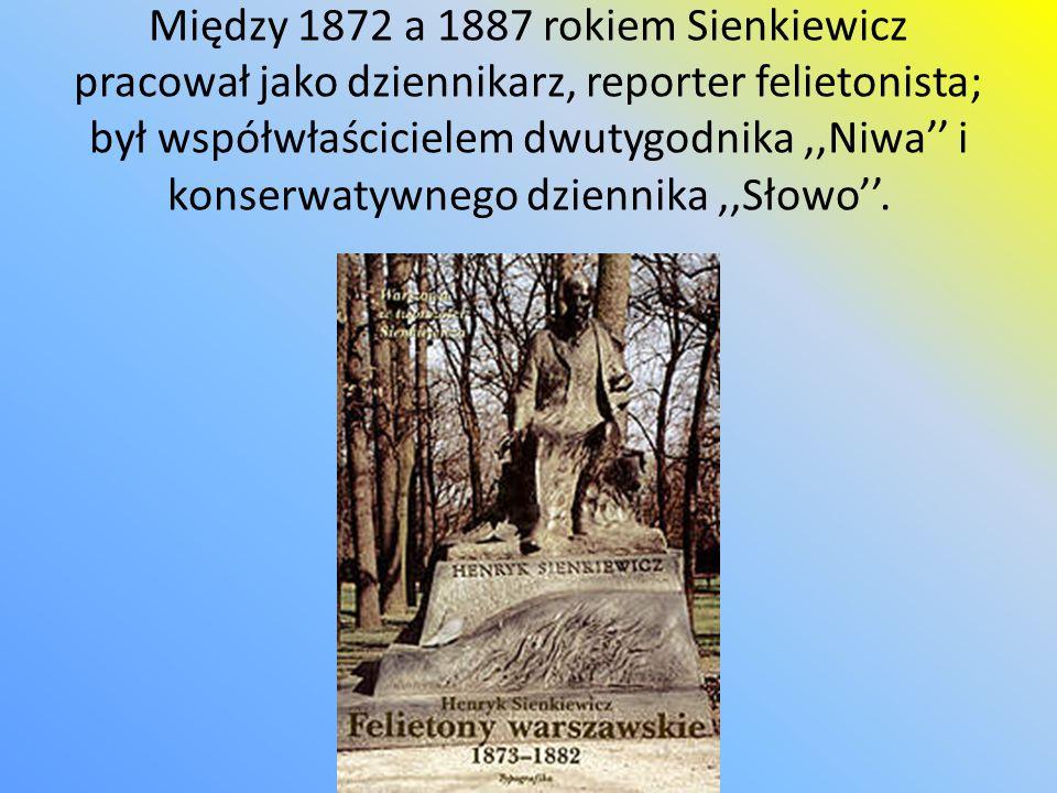 Między 1872 a 1887 rokiem Sienkiewicz pracował jako dziennikarz, reporter felietonista; był współwłaścicielem dwutygodnika ,,Niwa'' i konserwatywnego dziennika ,,Słowo''.