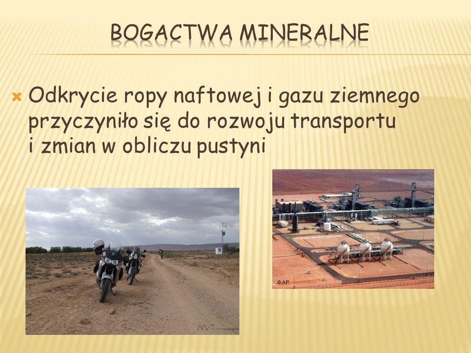 Bogactwa mineralne Odkrycie ropy naftowej i gazu ziemnego przyczyniło się do rozwoju transportu i zmian w obliczu pustyni.
