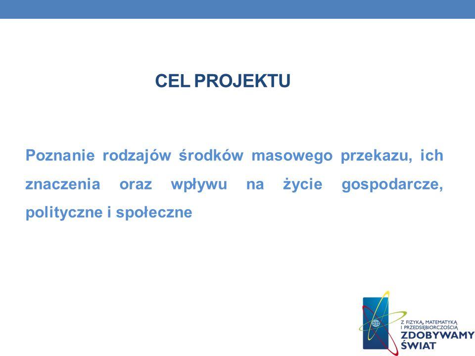 CEL projektuPoznanie rodzajów środków masowego przekazu, ich znaczenia oraz wpływu na życie gospodarcze, polityczne i społeczne.