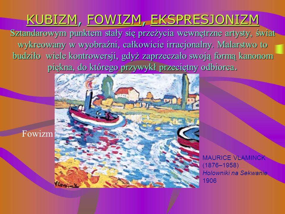 KUBIZM, FOWIZM, EKSPRESJONIZM Sztandarowym punktem stały się przeżycia wewnętrzne artysty, świat wykreowany w wyobraźni, całkowicie irracjonalny. Malarstwo to budziło wiele kontrowersji, gdyż zaprzeczało swoją formą kanonom piękna, do którego przywykł przeciętny odbiorca.