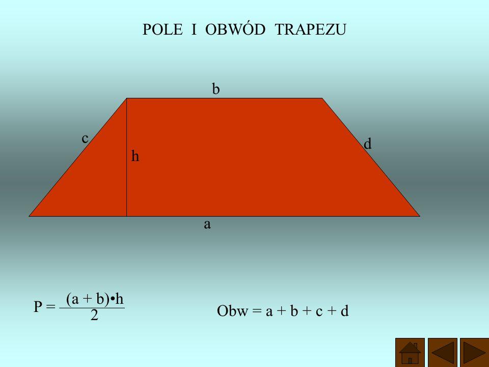 POLE I OBWÓD TRAPEZU b c d h a (a + b)•h P = ———— Obw = a + b + c + d 2