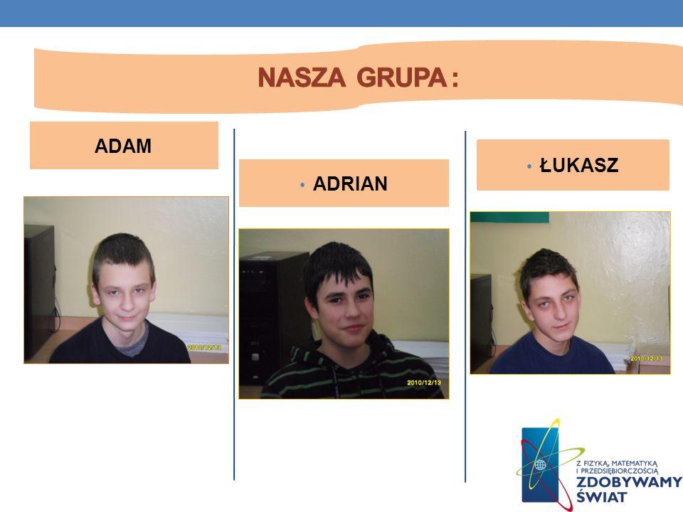 Nasza grupa : ADAM ŁUKASZ ADRIAN