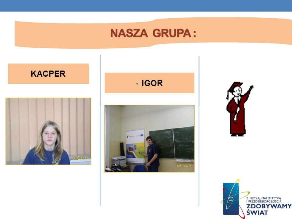 Nasza grupa : KACPER IGOR