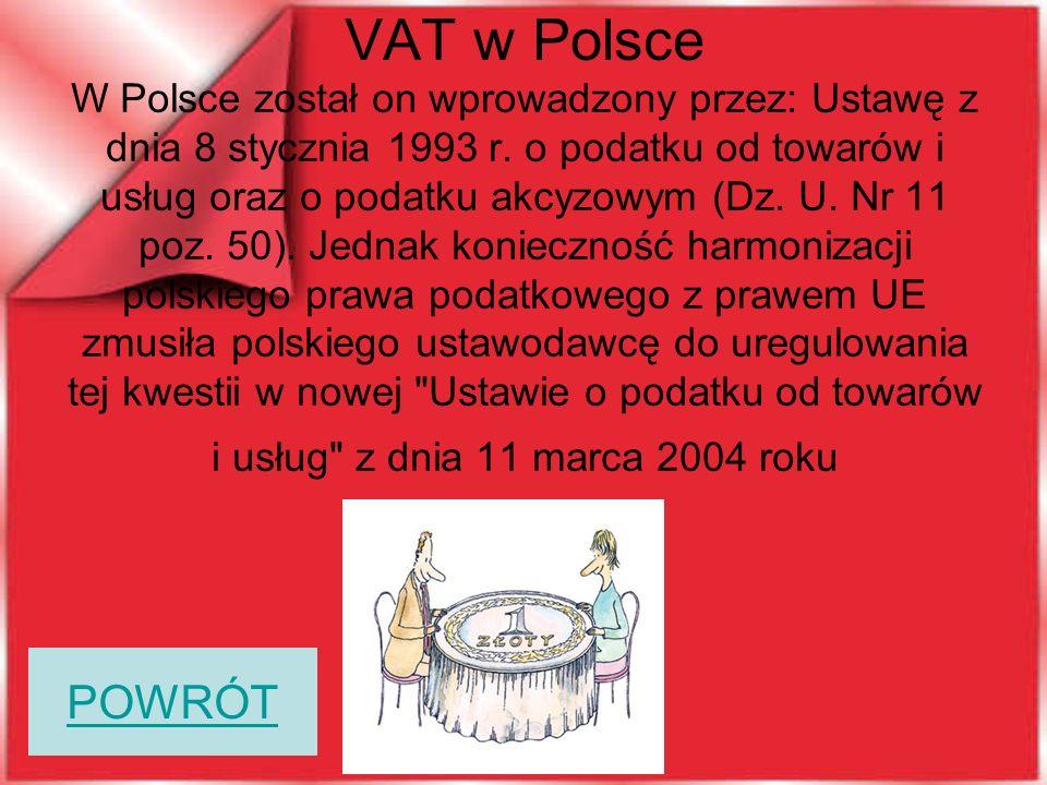 VAT w Polsce W Polsce został on wprowadzony przez: Ustawę z dnia 8 stycznia 1993 r. o podatku od towarów i usług oraz o podatku akcyzowym (Dz. U. Nr 11 poz. 50). Jednak konieczność harmonizacji polskiego prawa podatkowego z prawem UE zmusiła polskiego ustawodawcę do uregulowania tej kwestii w nowej Ustawie o podatku od towarów i usług z dnia 11 marca 2004 roku
