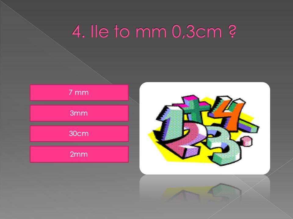 4. Ile to mm 0,3cm 7 mm 3mm 30cm 2mm