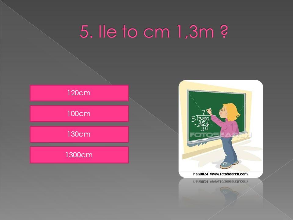 5. Ile to cm 1,3m 120cm 100cm 130cm 1300cm