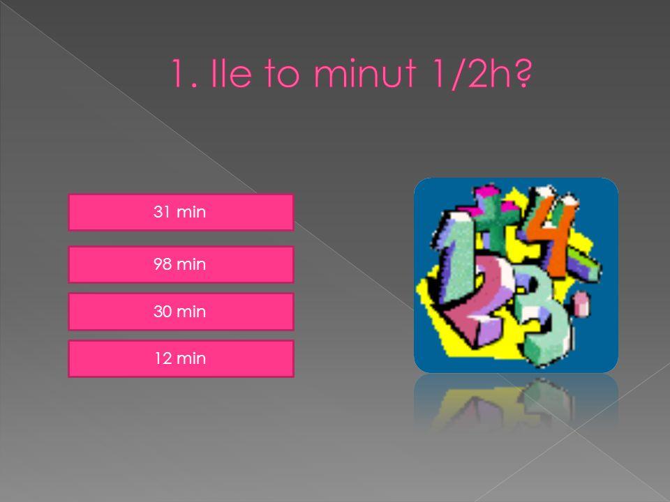 1. Ile to minut 1/2h 31 min 98 min 30 min 12 min