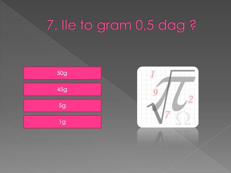 7. Ile to gram 0,5 dag 50g 45g 5g 1g