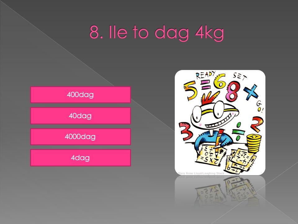 8. Ile to dag 4kg 400dag 40dag 4000dag 4dag