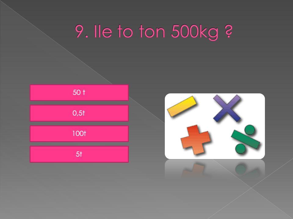 9. Ile to ton 500kg 50 t 0,5t 100t 5t
