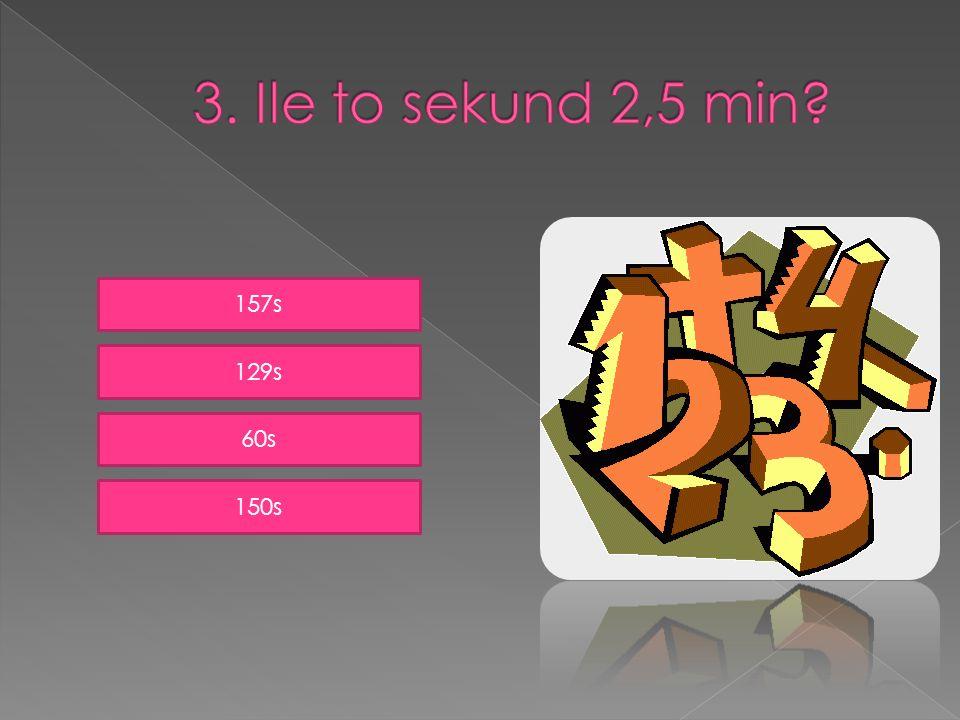 3. Ile to sekund 2,5 min 157s 129s 60s 150s