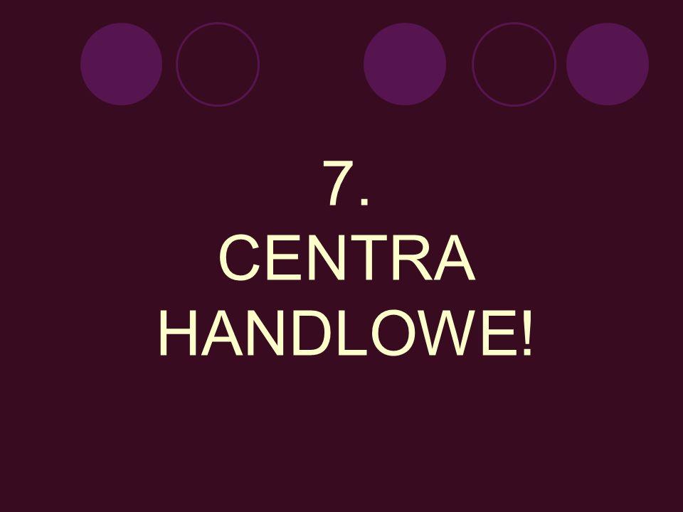 7. CENTRA HANDLOWE!