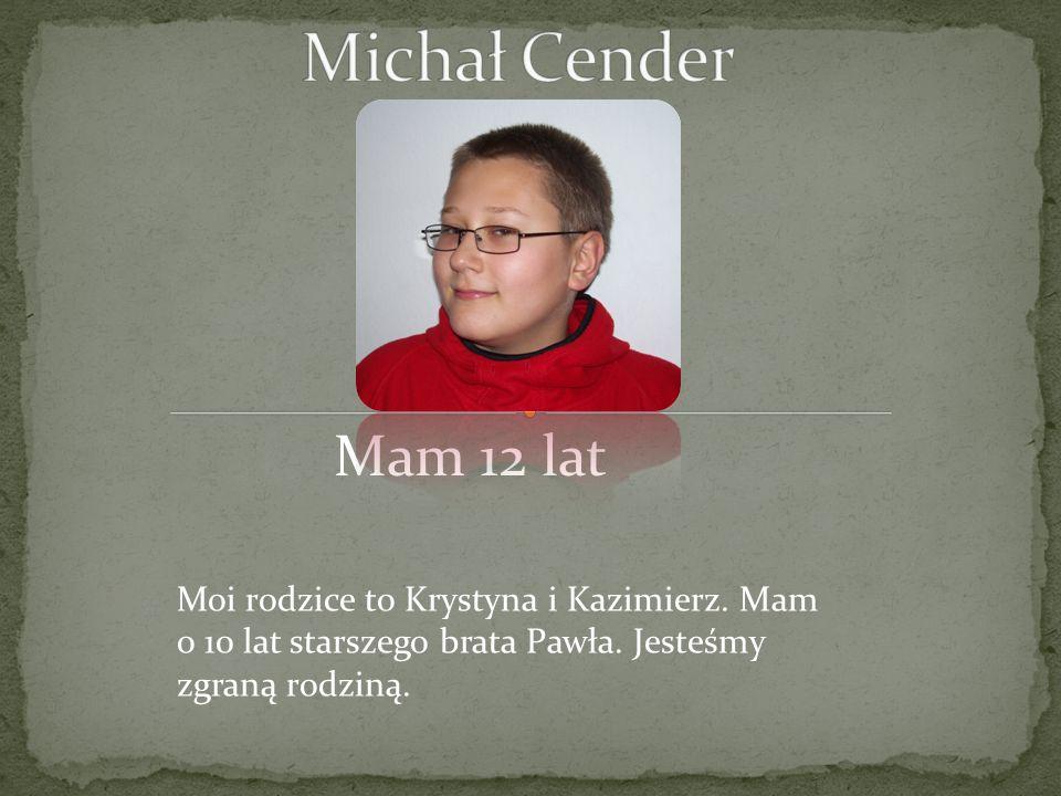 Michał Cender Mam 12 lat. Moi rodzice to Krystyna i Kazimierz.