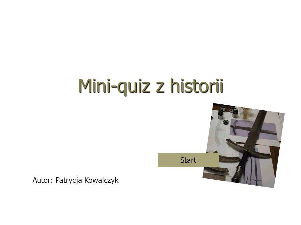 Mini-quiz z historii Start Autor: Patrycja Kowalczyk