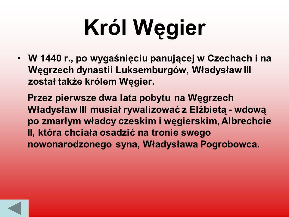 Król Węgier W 1440 r., po wygaśnięciu panującej w Czechach i na Węgrzech dynastii Luksemburgów, Władysław III został także królem Węgier.