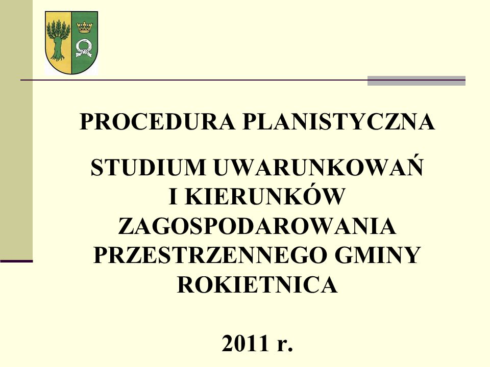 PROCEDURA PLANISTYCZNA STUDIUM UWARUNKOWAŃ I KIERUNKÓW ZAGOSPODAROWANIA PRZESTRZENNEGO GMINY ROKIETNICA 2011 r.