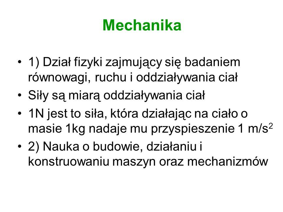 Mechanika 1) Dział fizyki zajmujący się badaniem równowagi, ruchu i oddziaływania ciał. Siły są miarą oddziaływania ciał.