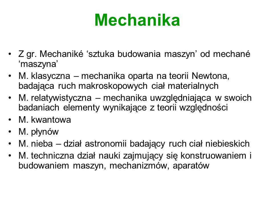 Mechanika Z gr. Mechaniké 'sztuka budowania maszyn' od mechané 'maszyna'