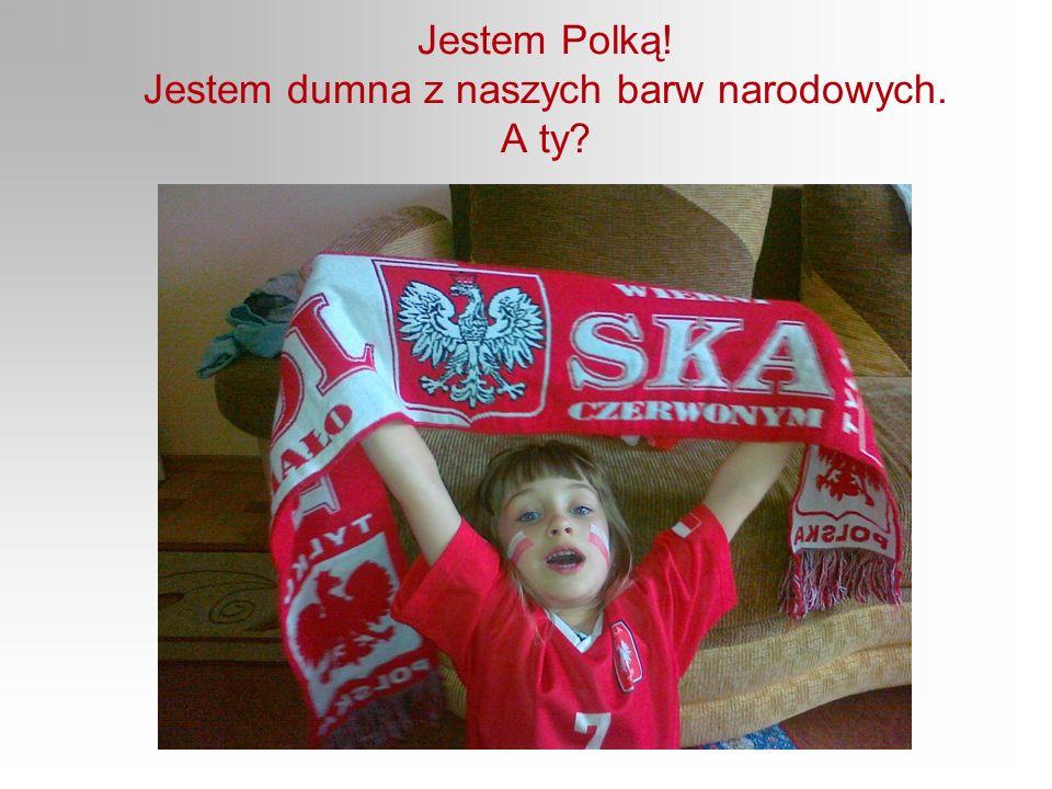 Jestem Polką! Jestem dumna z naszych barw narodowych. A ty