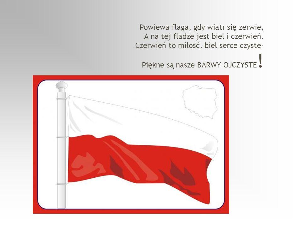 Powiewa flaga, gdy wiatr się zerwie, A na tej fladze jest biel i czerwień.