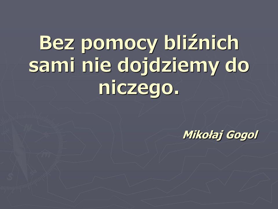 Bez pomocy bliźnich sami nie dojdziemy do niczego. Mikołaj Gogol