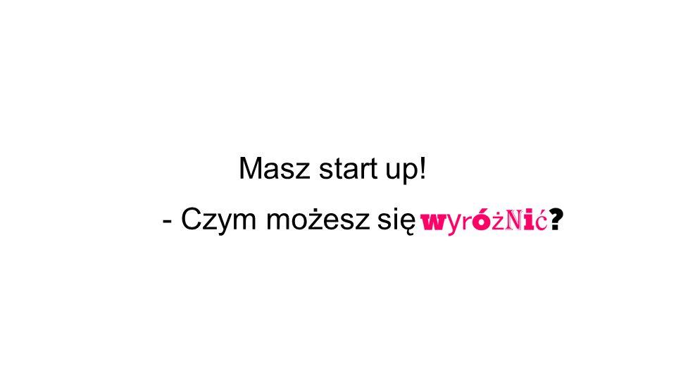 - Czym możesz się Masz start up!