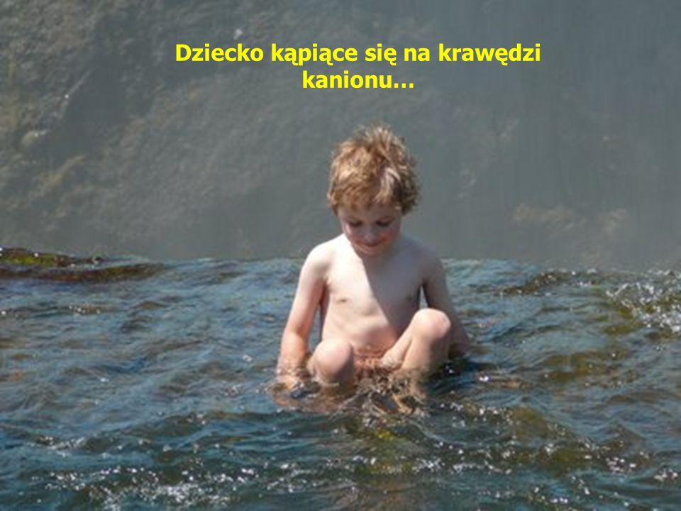 Dziecko kąpiące się na krawędzi kanionu…
