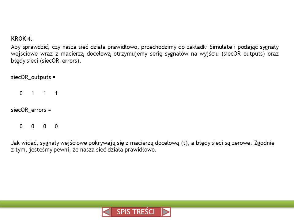KROK 4. Aby sprawdzić, czy nasza sieć działa prawidłowo, przechodzimy do zakładki Simulate i podając sygnały wejściowe wraz z macierzą docelową otrzymujemy serię sygnałów na wyjściu (siecOR_outputs) oraz błędy sieci (siecOR_errors). siecOR_outputs = 0 1 1 1 siecOR_errors = 0 0 0 0 Jak widać, sygnały wejściowe pokrywają się z macierzą docelową (t), a błędy sieci są zerowe. Zgodnie z tym, jesteśmy pewni, że nasza sieć działa prawidłowo.