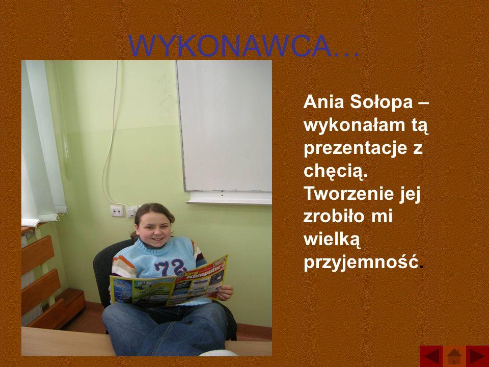 WYKONAWCA… Ania Sołopa – wykonałam tą prezentacje z chęcią.