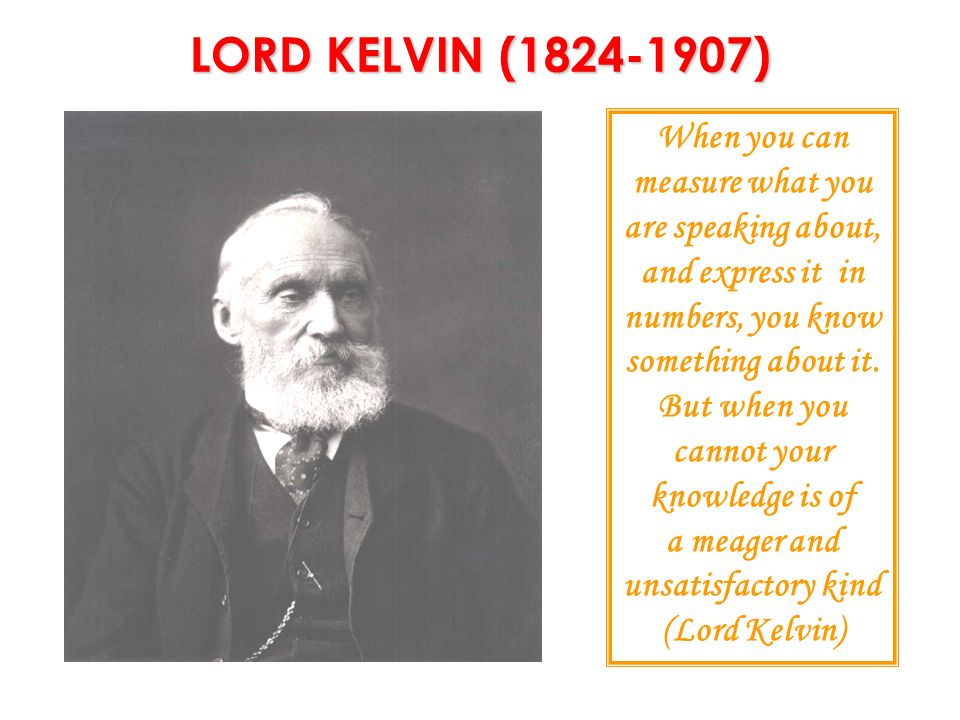 LORD KELVIN (1824-1907) When you can measure what you are speaking about, and express it in numbers, you know something about it.